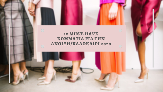 10 MUST-HAVE ΚΟΜΜΑΤΙΑ ΓΙΑ ΤΗΝ ΑΝΟΙΞΗ/ΚΑΛΟΚΑΙΡΙ 2020